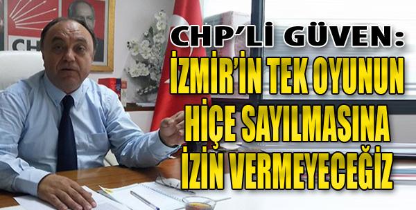 CHP'li Güven:  İzmir'in Tek Oyunun Hiçe Sayılmasına İzin Vermeyeceğiz