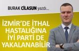 Burak Cilasun yazdı: İzmir'de ithal hastalığına İYİ Parti de yakalanabilir