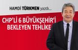 """""""CHP'li 6 Büyükşehir'i bekleyen tehlike"""""""