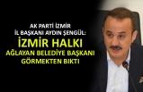 AK Partili Şengül: İzmir halkı ağlayan belediye başkanı görmekten bıktı