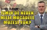 """""""İzmir'de neden bir milli mücadele müzesi yok?"""""""