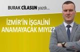 """""""İzmir'in işgalini anamayacak mıyız?"""""""