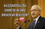 Kılıçdaroğlu'nu İzmir'de iki kriz birden mi bekliyor?