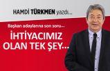 Hamdi Türkmen yazdı: İhtiyacımız olan tek şey...