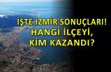 İzmir'de hangi ilçeyi kim kazandı? CHP'nin kaç belediyesi oldu?