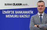 Burak Cilasun yazdı: İzmir'de bankamatik memuru kaosu!