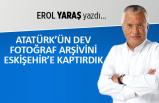 Erol Yaraş yazdı: Atatürk'ün dev fotoğraf arşivini Eskişehir'e kaptırdık!
