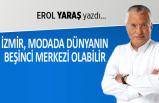 Erol Yaraş yazdı: İzmir, modada dünyanın beşinci merkezi olabilir