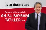 Hamdi Türkmen yazdı: Ah bu bayram tatilleri
