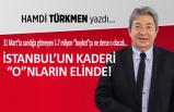 """Hamdi Türkmen yazdı: İstanbul'un kaderi """"o""""nların elinde!"""