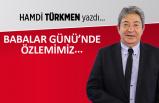 Hamdi Türkmen yazdı: Babalar Günü'nde özlemimiz...
