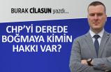 Burak Cilasun yazdı: CHP'yi derede boğmaya kimin hakkı var?
