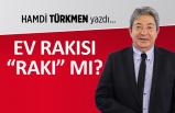 """Hamdi Türkmen yazdı: Ev rakısı """"rakı"""" mı?"""