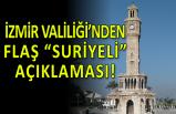 """İzmir Valiliği'nden flaş """"Suriyeli"""" açıklaması!"""