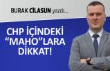 """Burak Cilasun yazdı: CHP içindeki """"Maho""""lara dikkat!"""