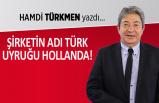 Hamdi Türkmen yazdı: Şirketin ismi Türk, uyruğu Hollanda!