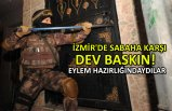 İzmir'de sabaha karşı dev baskın!