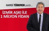 Hamdi Türkmen yazdı: İzmir aşkı ile 1 milyon fidan