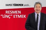 """Hamdi Türkmen yazdı: Resmen """"Linç"""" etmek..."""