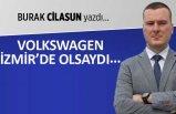 Burak Cilasun yazdı: Volkswagen İzmir'de olsaydı...