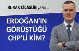 Burak Cilasun yazdı: Erdoğan'ın görüştüğü CHP'li kim?
