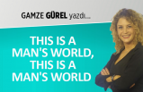 Gamze Gürel yazdı: This is a man's world, this is a man's world