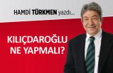 Hamdi Türkmen yazdı: Kılıçdaroğlu ne yapmalı?