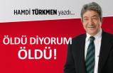 Hamdi Türkmen yazdı: Öldü diyorum ÖLDÜ!