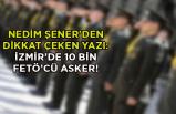 Nedim Şener'den dikkat çeken yazı: İzmir'de 10 bin FETÖ'cü asker!