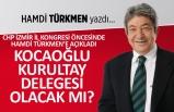Hamdi Türkmen yazdı: Kocaoğlu, kurultay delegesi olacak mı?