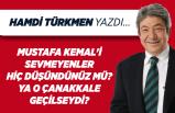 Hamdi TÜRKMEN yazdı: Mustafa Kemal'i sevmeyenler hiç düşündünüz mü?