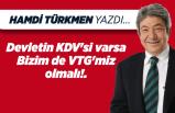 Hamdi TÜRKMEN yazdı: Devletin KDV'si varsa, Bizim de VTG'miz olmalı!.