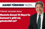Hamdi TÜRKMEN yazdı: Mustafa Kemal 19 Mayıs'ta Samsun'a gitti mi, gönderildi mi?