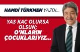 Hamdi Türkmen yazdı: Yaş kaç olursa olsun;  O'nların çocuklarıyız...