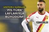 Göztepeli Alpaslan: 'Pis Türk' laflarıyla büyüdüm!