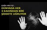 Dünyada her 3 kadından biri şiddete uğruyor