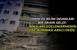 İzmir'de bilim insanları bir araya geldi: 'Binaları güçlendirmenin öne alınması akılcı değil'
