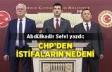 Abdülkadir Selvi yazdı: CHP'den istifaların nedeni