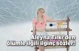 Aleyna Tilki'den ölümle ilgili ilginç sözler!