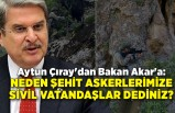 Aytun Çıray'dan Bakan Akar'a: Neden şehit askerlerimize sivil vatandaşlar dediniz?