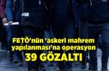 FETÖ'nün 'askeri mahrem yapılanması'na operasyon: 39gözaltı