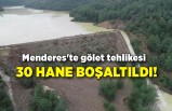 Menderes'te gölet tehlikesi: 30 hane boşaltıldı!