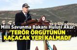 Milli Savunma Bakanı Hulusi Akar: 'Terör örgütünün kaçacak yeri kalmadı'