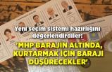 Yeni seçim sistemi hazırlığını değerlendirdiler: 'MHP barajın altında, kurtarmak için barajı düşürecekler'