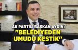 """AK Partili Başkan Aydın: """"Belediyeden umudu kestik"""""""
