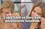 Çağla Şıkel ve Ebru Şallı gözyaşlarını tutamadı