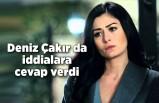 Deniz Çakır da iddialara cevap verdi