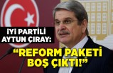 İYİ Partili Aytun Çıray'dan reform paketi eleştirisi