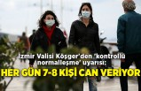 İzmir Valisi Köşger'den 'kontrollü normalleşme' uyarısı: Her gün 7-8 kişi can veriyor