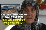 Yaşlı kadın o anları böyle anlattı: 'Allah kimseye yaşatmasın'